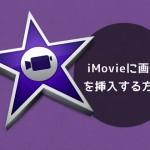iMovie 10 に静止画像をとっても簡単に挿入する方法