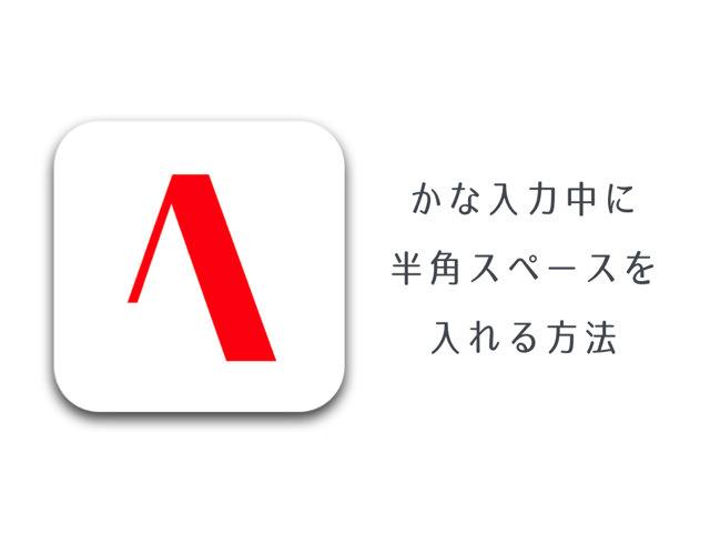 「ATOK for iOS」で、かな入力中に半角スペースを入力する方法