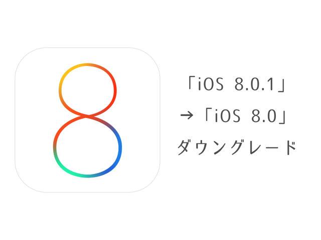 「iOS 8.0.1」から「iOS 8.0」にダウングレードする方法