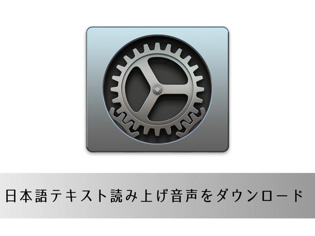 Macの日本語テキスト読み上げ音声「Kyoko」と「Otoya」をダウンロードする方法