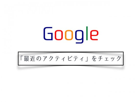 Googleアカウントに不正ログインがないかどうかを調べるときは「最近のアクティビティ」でチェック!