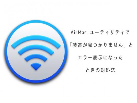 AirMac ユーティリティ で「装置が見つかりません」のエラー表示が出たときの対処法