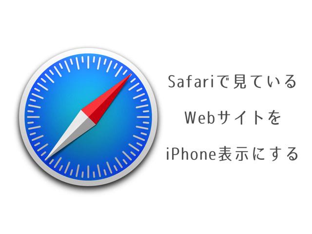 MacのSafariで見ているWebサイトをiPhone版のレイアウト(スマートフォン表示)に変更する方法