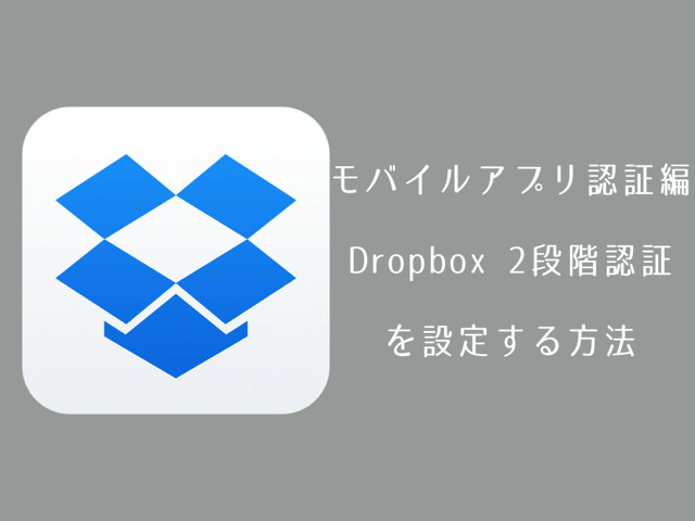 Dropbox の2段階認証を設定する方法。モバイルアプリ認証編。