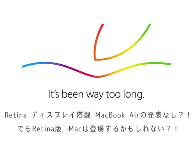 2014年10月16日のイベントでは、Retina ディスプレイ搭載 MacBook Air の発表はなし?!