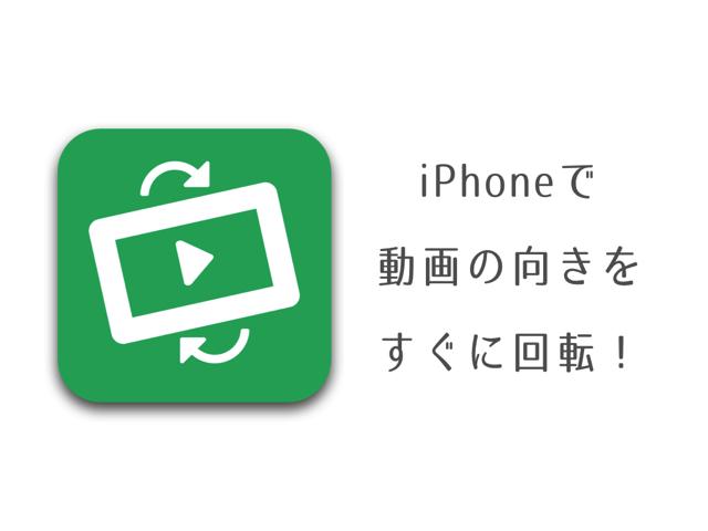 iPhoneで撮影した動画の向きをすぐに回転できるアプリ「ビデオを回転」が超便利!