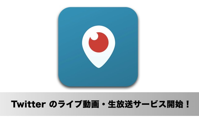 Twitter、ライブ動画配信サービス「Periscope(ペリスコープ)」を開始!