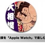 大相撲を「Apple Watch」アプリを使って楽しむ方法