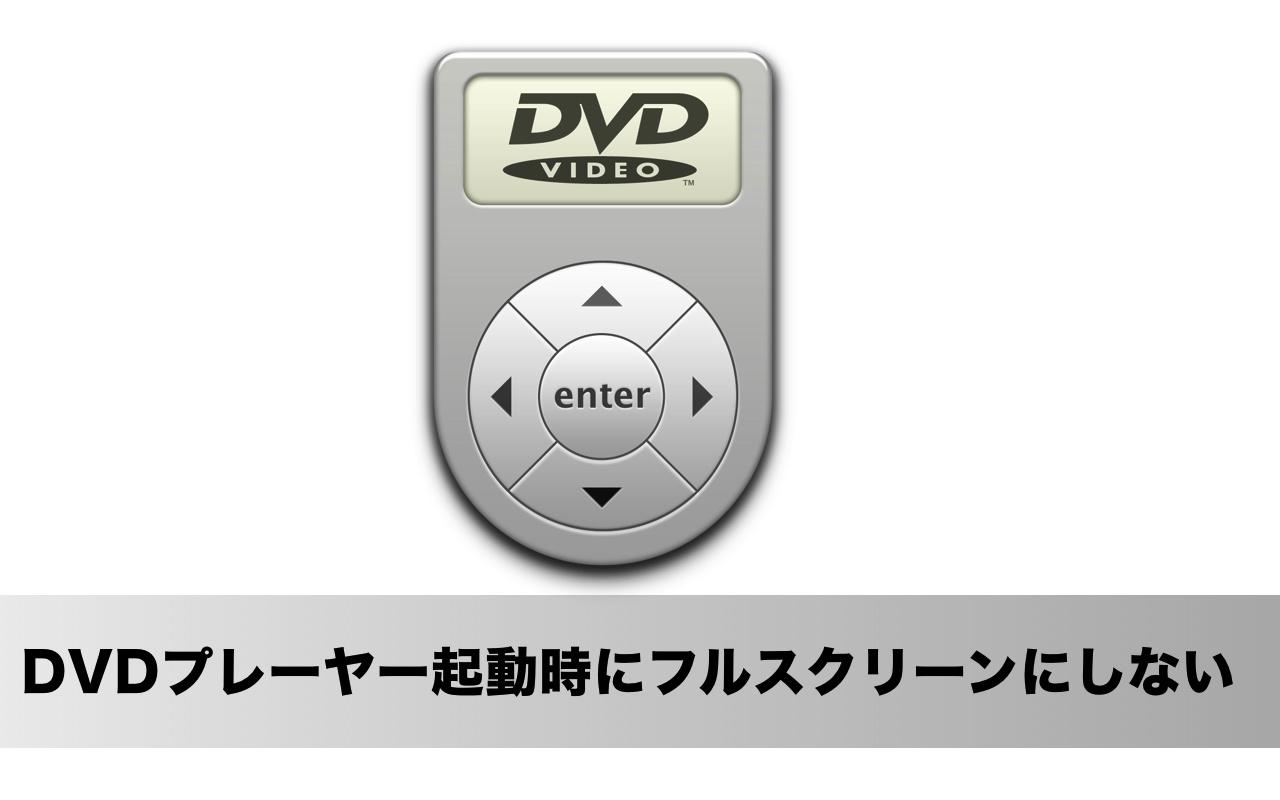 MacのDVDプレーヤーを起動したときにフルスクリーン画面にしない方法