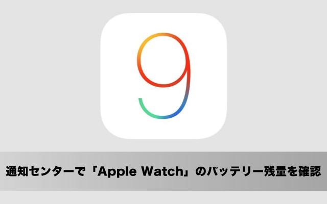 iOS 9 新機能:通知センターで「iPhone」と「Apple Watch」のバッテリー残量を同時に確認できる