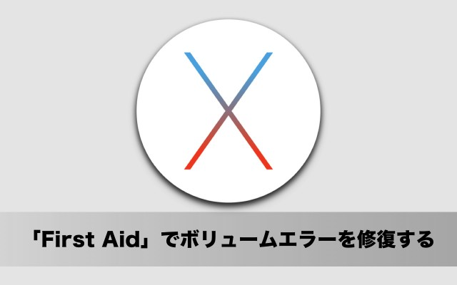 OS X El Capitan 使い方:「FirstAid」でディスクのボリュームエラーをチェック&修復する方法
