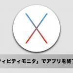 OS X El Capitan 使い方:「アクティビティモニタ」でアプリを終了させる方法