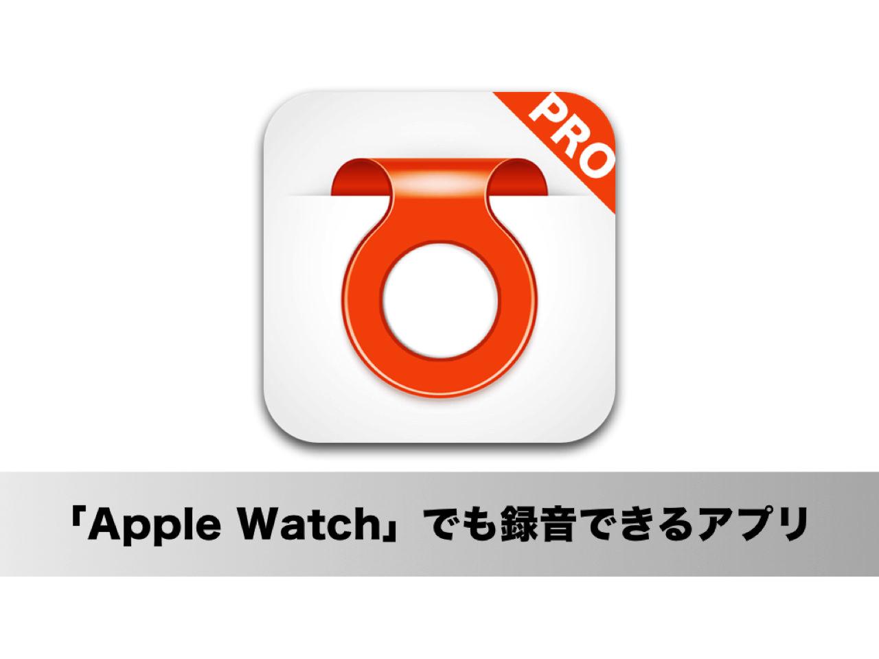 これは便利!「Apple Watch」でも録音できる iPhoneアプリ「録音 Pro」