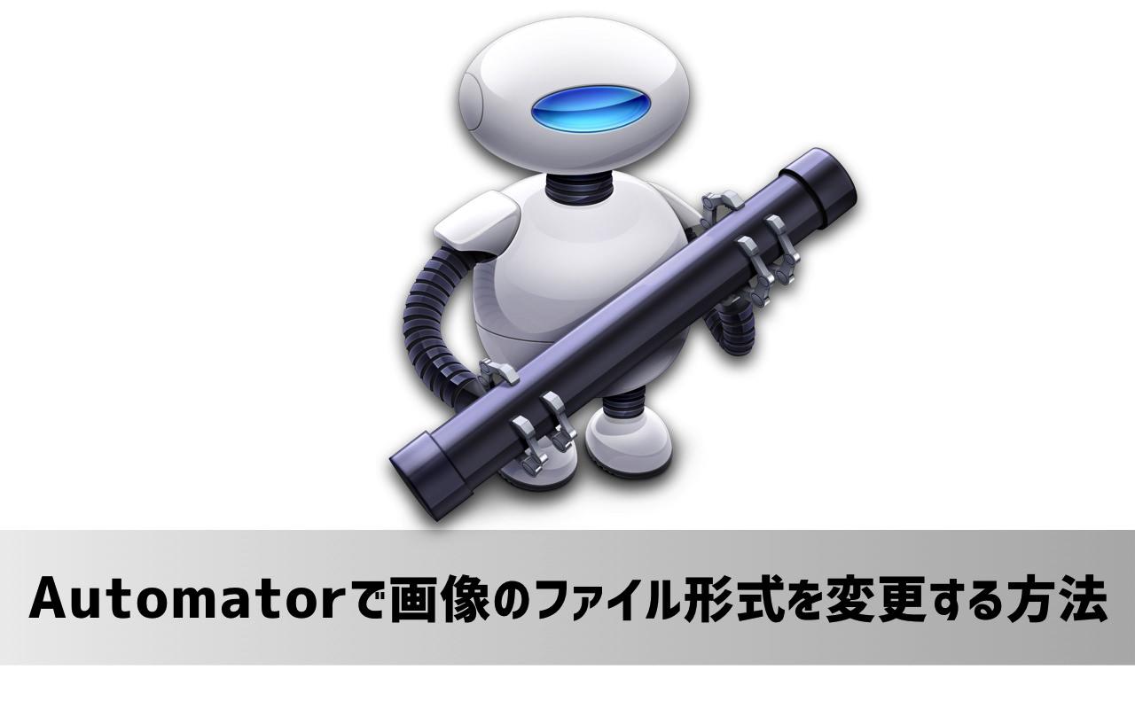 超便利!Macの「Automator」で画像のファイル形式(フォーマット)を変換する方法