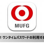 iPhoneアプリ「三菱東京UFJ銀行」でワンタイムパスワードを利用・登録する方法