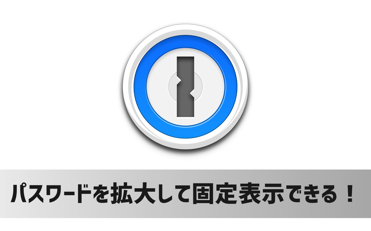 Mac版「1Password」でパスワードを大きく固定表示する方法